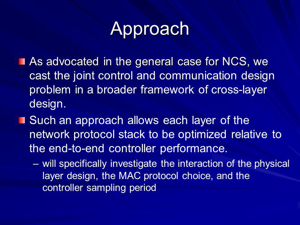 Approach As advocated in the general case for NCS, As advocated in the general case for NCS, we cast the joint control and communication design problem in a broader framework of cross-layer design.