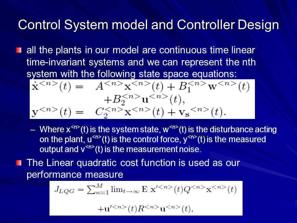 Control System model and Controller Design all the plants in our model are continuous time linear time-invariant systems and we can represent the nth system with the following state space equations: – –Where x (t) is the system state, w (t) is the disturbance acting on the plant, u (t) is the control force, y (t) is the measured output and v (t) is the measurement noise.