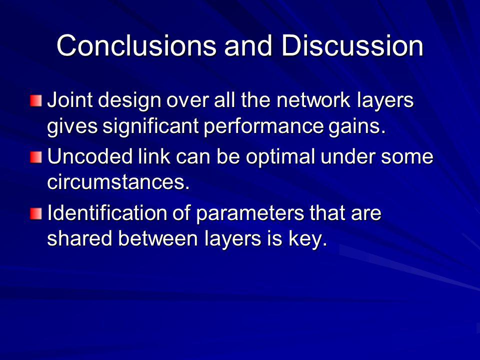 Conclusions and Discussion Joint design over all the network layers gives significant performance gains. Uncoded link can be optimal under some circum