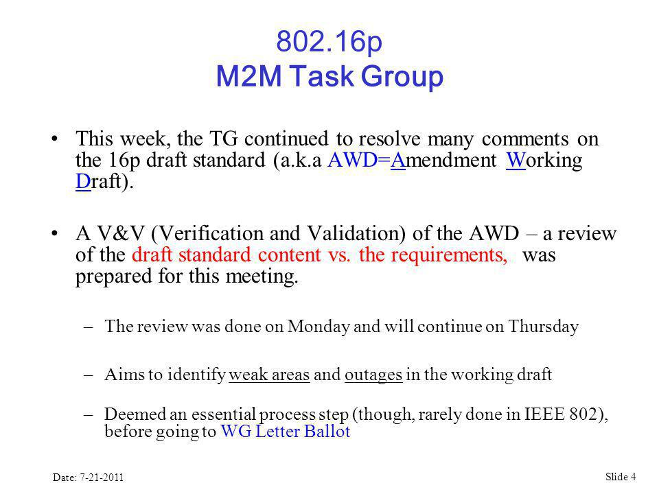 Slide 4 Date: 7-21-2011 802.16p M2M Task Group This week, the TG continued to resolve many comments on the 16p draft standard (a.k.a AWD=Amendment Working Draft).