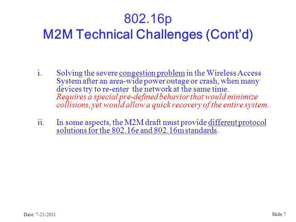 Slide 7 Date: 7-21-2011 802.16p M2M Technical Challenges (Contd) i.Solving the severe congestion problem in the Wireless Access System after an area-wide power outage or crash, when many devices try to re-enter the network at the same time.