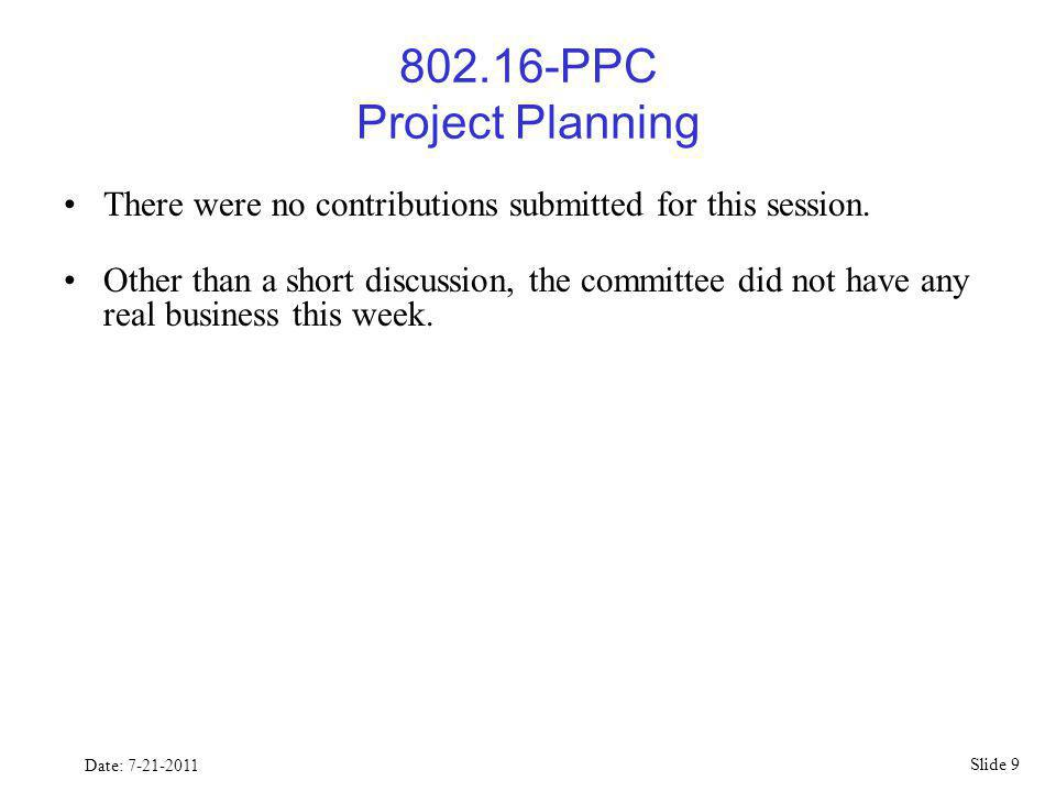 Slide 9 Date: 7-21-2011 802.16-PPC Project Planning There were no contributions submitted for this session.