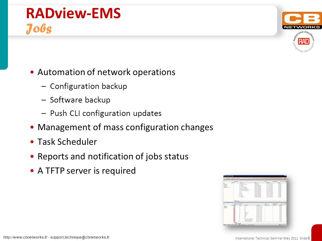 RADview Update Dec 2010 Slide 9 http://www.cbnetworks.fr - support.technique@cbnetworks.fr Supporting 3 rd Party equipment 24/7 Connectivity Status Alerts Displaying Generic Traps GUI Cut Through to the devices Web Management Supporting CLI over Telnet/SSH Manual discovery of NEs (Network Equipment) Inventory management for NEs supporting RFC-4133 (Entity MIB)