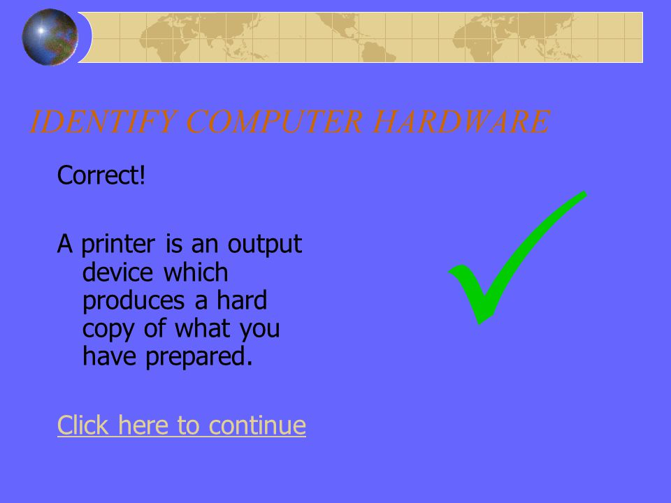 Wrong Answer – Output – Printer IDENTIFY COMPUTER HARDWARE Sorry, wrong. Remember that a printer is an output device Click here to try the next item