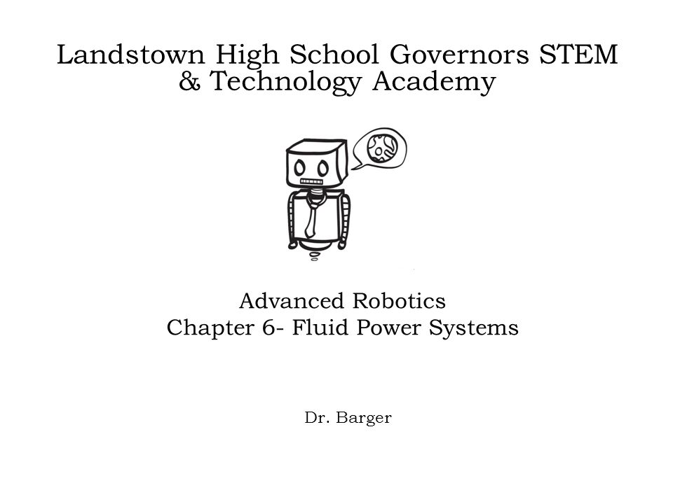 Landstown High School Governors STEM & Technology Academy Advanced Robotics Chapter 6- Fluid Power Systems Dr. Barger