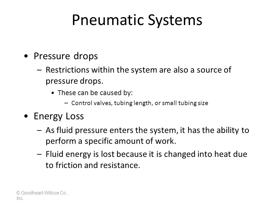 Pneumatic Systems © Goodheart-Willcox Co., Inc. Pressure drops –Restrictions within the system are also a source of pressure drops. These can be cause