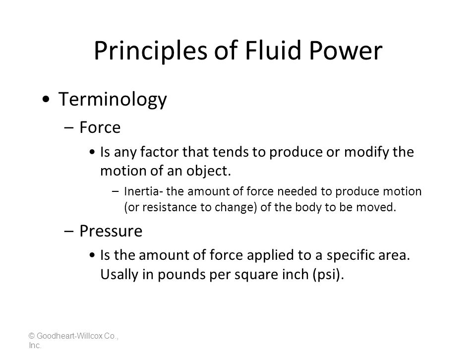 Principles of Fluid Power © Goodheart-Willcox Co., Inc. Terminology –Force Is any factor that tends to produce or modify the motion of an object. –Ine