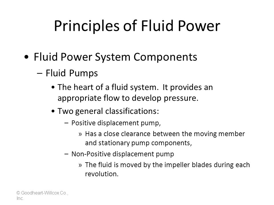 Principles of Fluid Power © Goodheart-Willcox Co., Inc. Fluid Power System Components –Fluid Pumps The heart of a fluid system. It provides an appropr