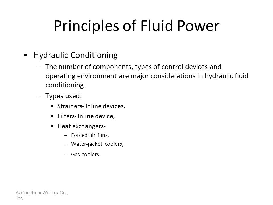 Principles of Fluid Power © Goodheart-Willcox Co., Inc. Hydraulic Conditioning –The number of components, types of control devices and operating envir