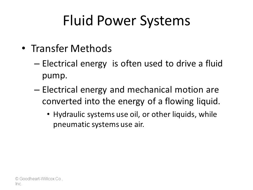 Fluid Power Systems All fluid power systems consist of: – Controls, – An energy source, – A transmission path, – A load, – Indicators, © Goodheart-Willcox Co., Inc.