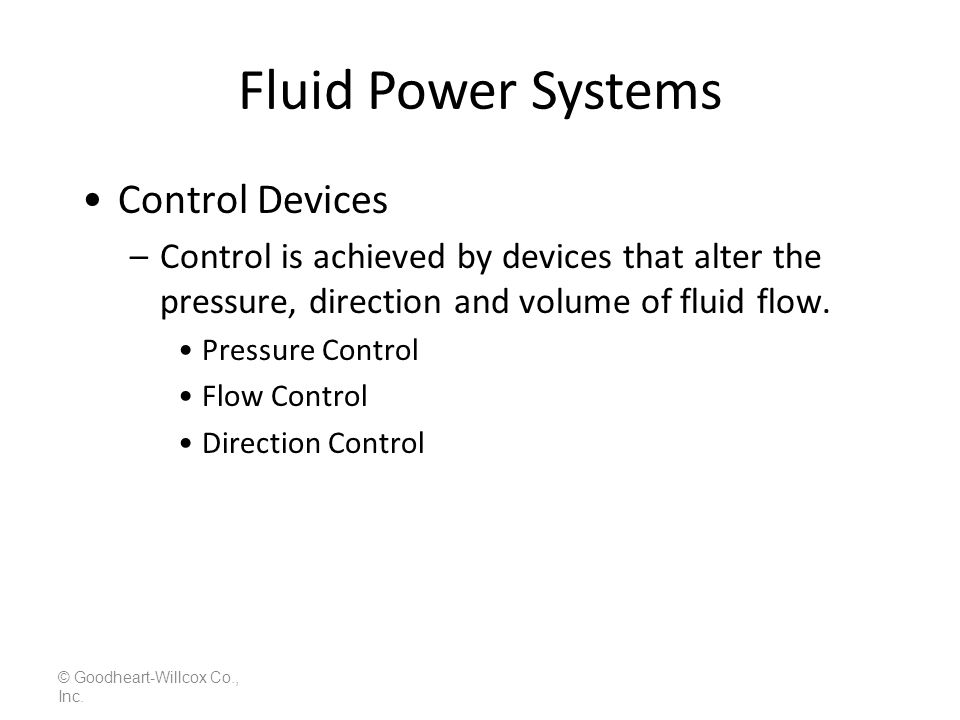 Fluid Power Systems © Goodheart-Willcox Co., Inc. Control Devices –Control is achieved by devices that alter the pressure, direction and volume of flu