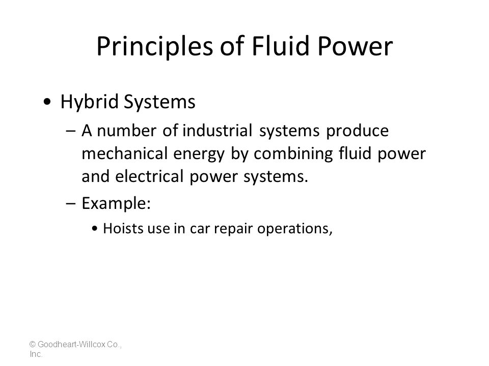 Principles of Fluid Power © Goodheart-Willcox Co., Inc. Hybrid Systems –A number of industrial systems produce mechanical energy by combining fluid po