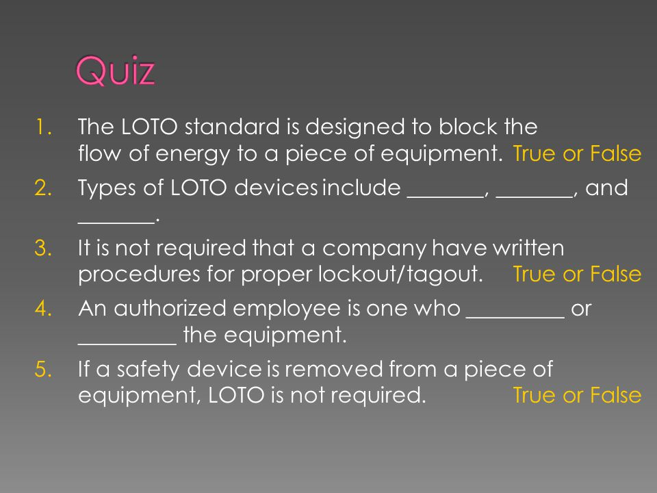 1. The LOTO standard is designed to block the flow of energy to a piece of equipment. True or False 2. Types of LOTO devices include _______, _______,