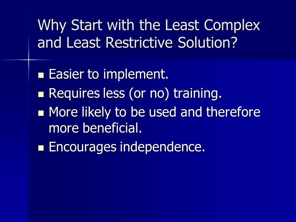 Why Start with the Least Complex and Least Restrictive Solution? Easier to implement. Easier to implement. Requires less (or no) training. Requires le