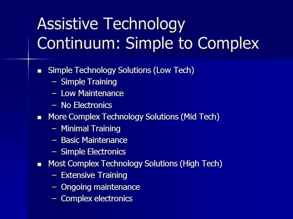 Assistive Technology Continuum: Simple to Complex Simple Technology Solutions (Low Tech) Simple Technology Solutions (Low Tech) –Simple Training –Low Maintenance –No Electronics More Complex Technology Solutions (Mid Tech) More Complex Technology Solutions (Mid Tech) –Minimal Training –Basic Maintenance –Simple Electronics Most Complex Technology Solutions (High Tech) Most Complex Technology Solutions (High Tech) –Extensive Training –Ongoing maintenance –Complex electronics