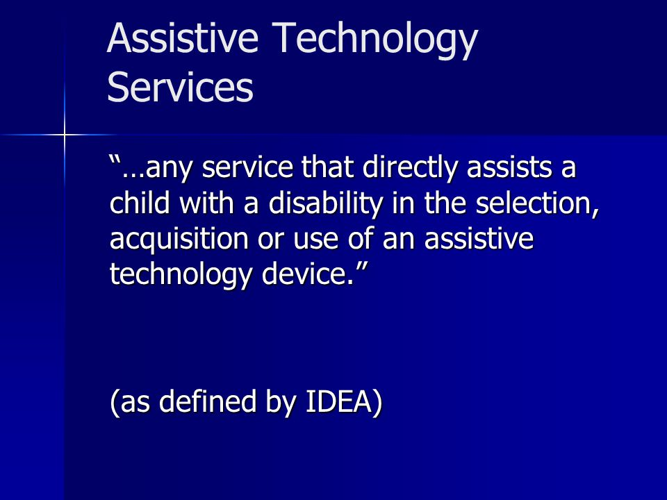 Assistive Technology Services …any service that directly assists a child with a disability in the selection, acquisition or use of an assistive techno