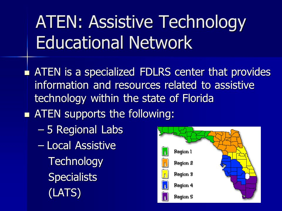 ATEN: Assistive Technology Educational Network ATEN is a specialized FDLRS center that provides information and resources related to assistive technology within the state of Florida ATEN is a specialized FDLRS center that provides information and resources related to assistive technology within the state of Florida ATEN supports the following: ATEN supports the following: –5 Regional Labs –Local Assistive Technology Technology Specialists Specialists (LATS) (LATS)