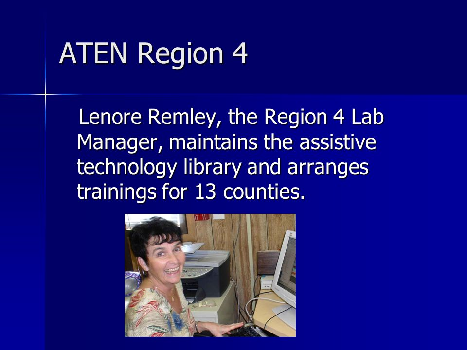 ATEN Region 4 Lenore Remley, the Region 4 Lab Manager, maintains the assistive technology library and arranges trainings for 13 counties.