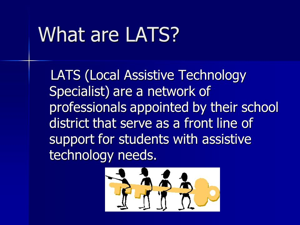 What are LATS? LATS (Local Assistive Technology Specialist) are a network of professionals appointed by their school district that serve as a front li