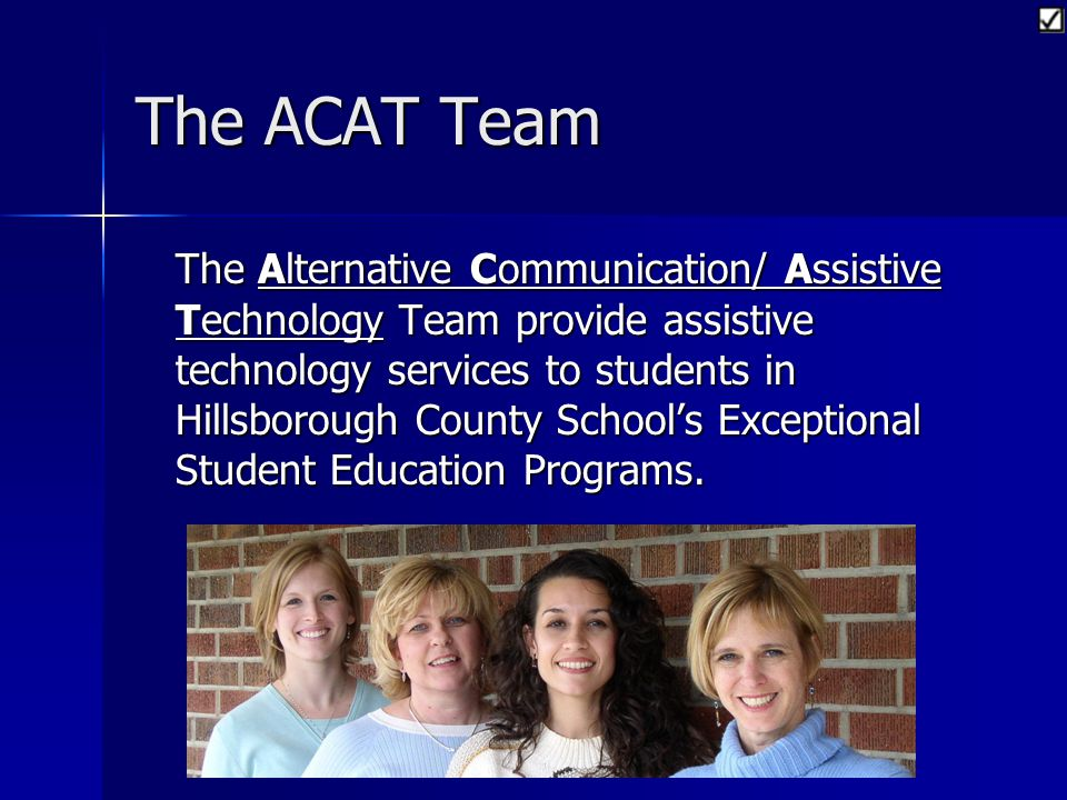 The ACAT Team The Alternative Communication/ Assistive Technology Team provide assistive technology services to students in Hillsborough County Schools Exceptional Student Education Programs.