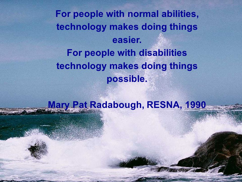 For people with normal abilities, technology makes doing things easier.