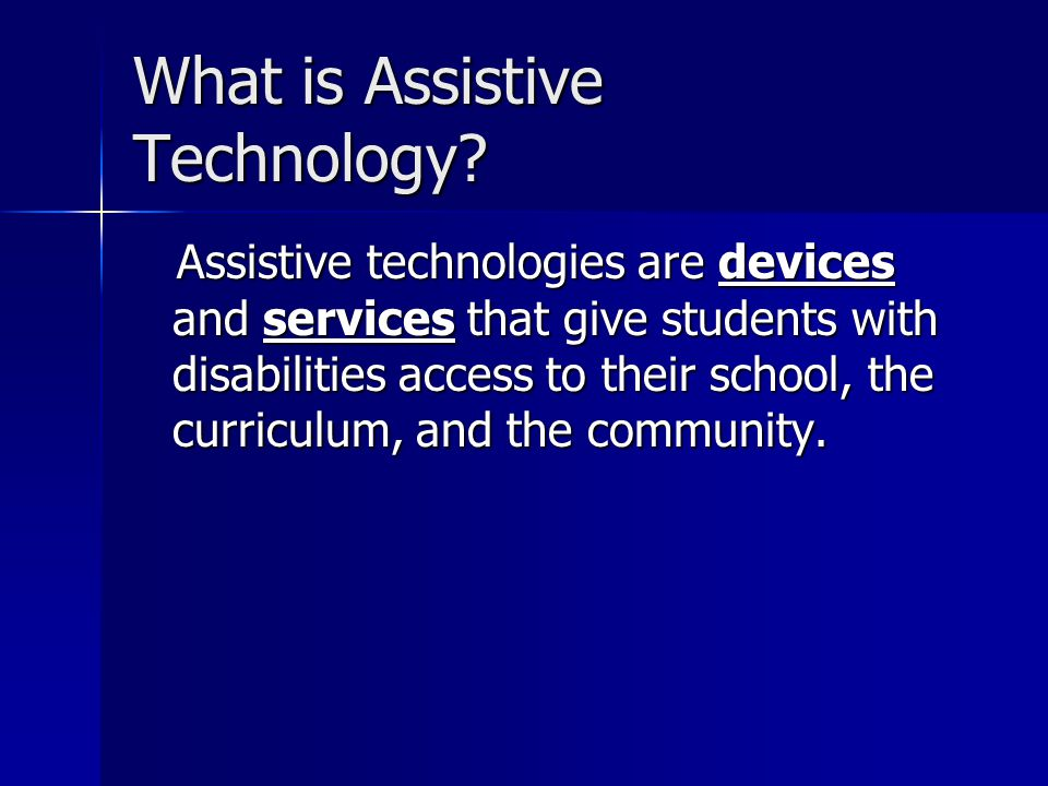 What is Assistive Technology? Assistive technologies are devices and services that give students with disabilities access to their school, the curricu