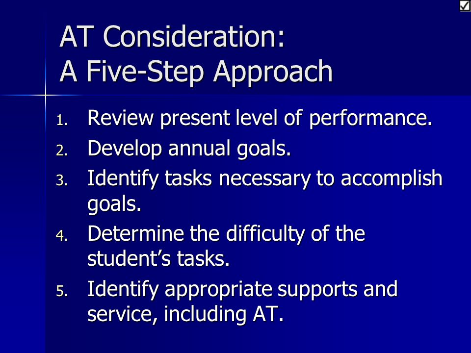 AT Consideration: A Five-Step Approach 1. R eview present level of performance. 2. D evelop annual goals. 3. I dentify tasks necessary to accomplish g