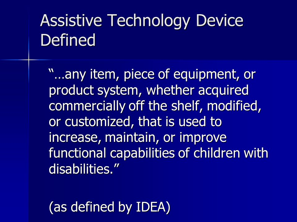 Assistive Technology Device Defined …any item, piece of equipment, or product system, whether acquired commercially off the shelf, modified, or custom