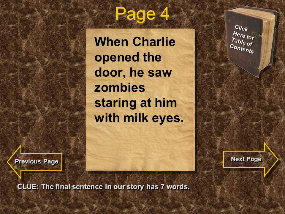 Page 4 CLUE: The final sentence in our story has 7 words. When Charlie opened the door, he saw zombies staring at him with milk eyes. Click Here for T