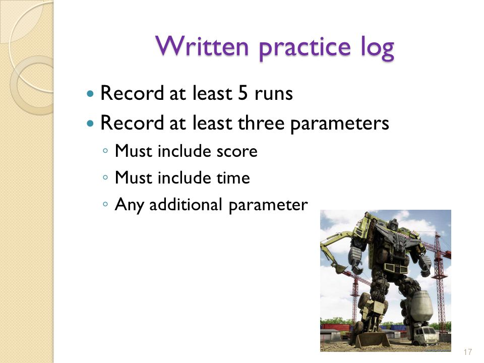 Written practice log Record at least 5 runs Record at least three parameters Must include score Must include time Any additional parameter 17