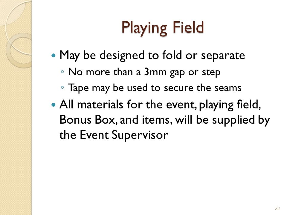 Playing Field May be designed to fold or separate No more than a 3mm gap or step Tape may be used to secure the seams All materials for the event, pla