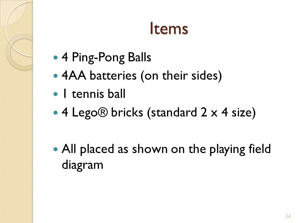 Items 4 Ping-Pong Balls 4AA batteries (on their sides) 1 tennis ball 4 Lego® bricks (standard 2 x 4 size) All placed as shown on the playing field dia