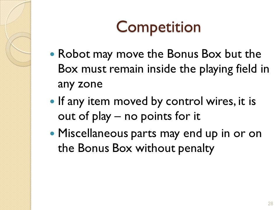 Competition Robot may move the Bonus Box but the Box must remain inside the playing field in any zone If any item moved by control wires, it is out of