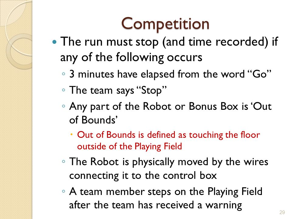 Competition The run must stop (and time recorded) if any of the following occurs 3 minutes have elapsed from the word Go The team says Stop Any part o