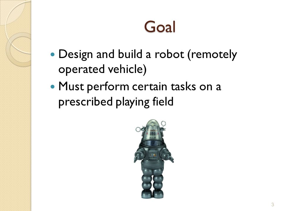 Goal Design and build a robot (remotely operated vehicle) Must perform certain tasks on a prescribed playing field 3