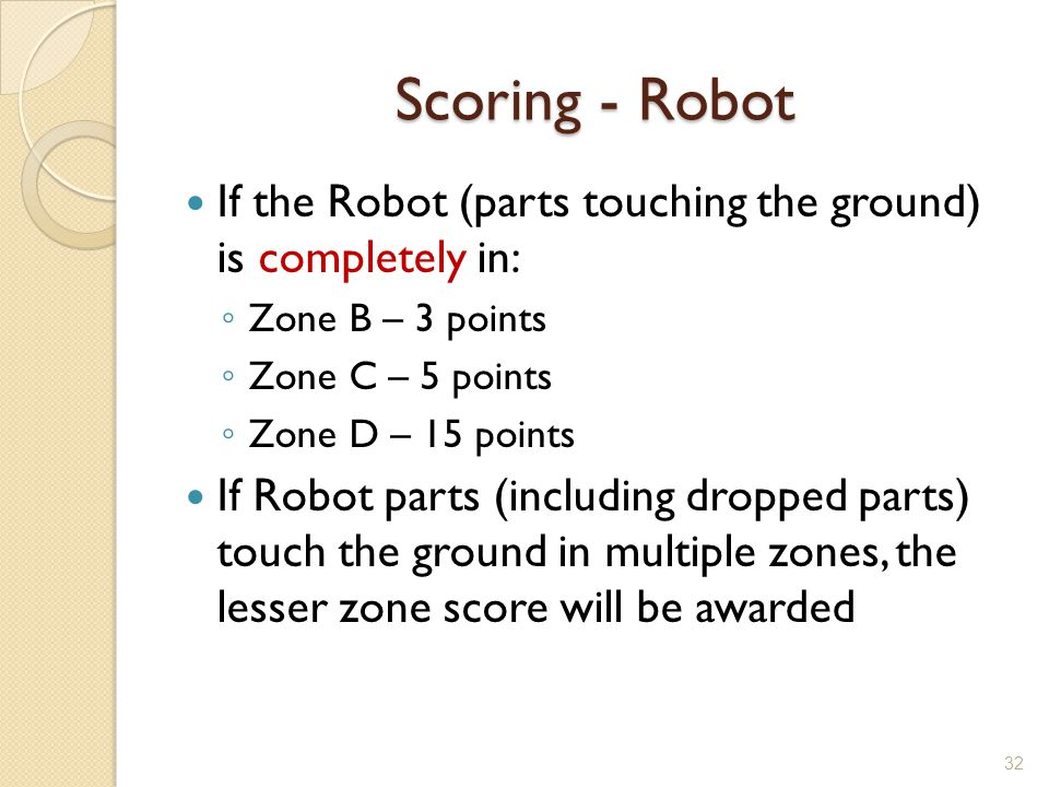 Scoring - Robot If the Robot (parts touching the ground) is completely in: Zone B – 3 points Zone C – 5 points Zone D – 15 points If Robot parts (incl