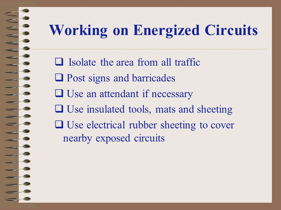 Working on Energized Circuits Isolate the area from all traffic Post signs and barricades Use an attendant if necessary Use insulated tools, mats and