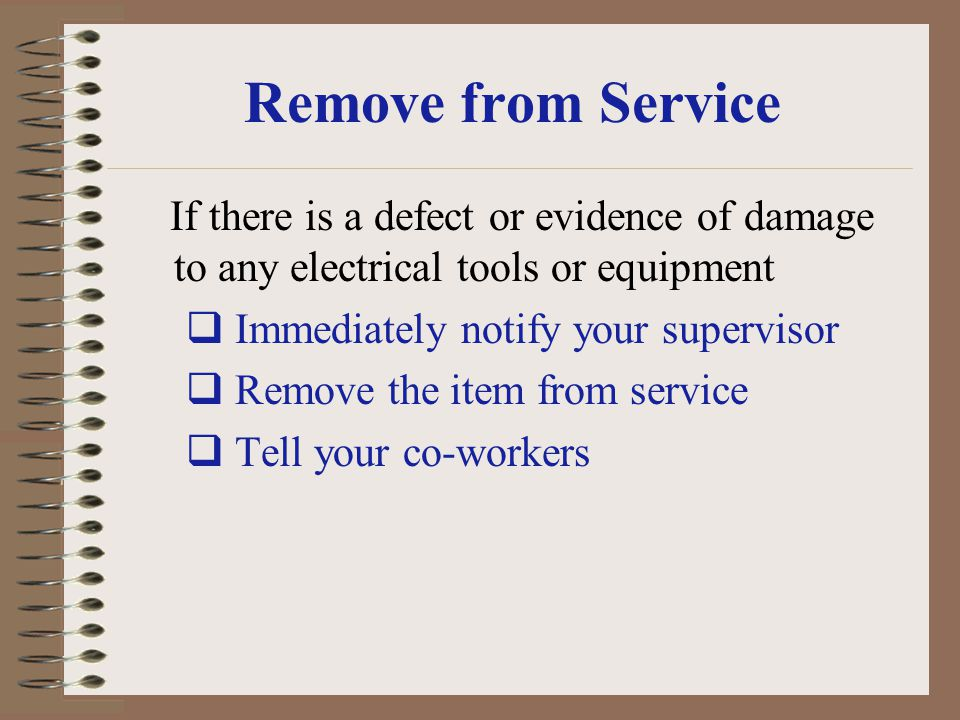Remove from Service If there is a defect or evidence of damage to any electrical tools or equipment Immediately notify your supervisor Remove the item