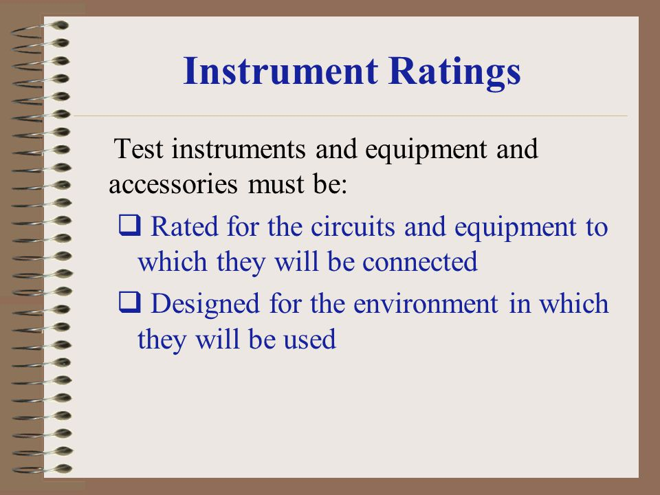 Instrument Ratings Test instruments and equipment and accessories must be: Rated for the circuits and equipment to which they will be connected Design
