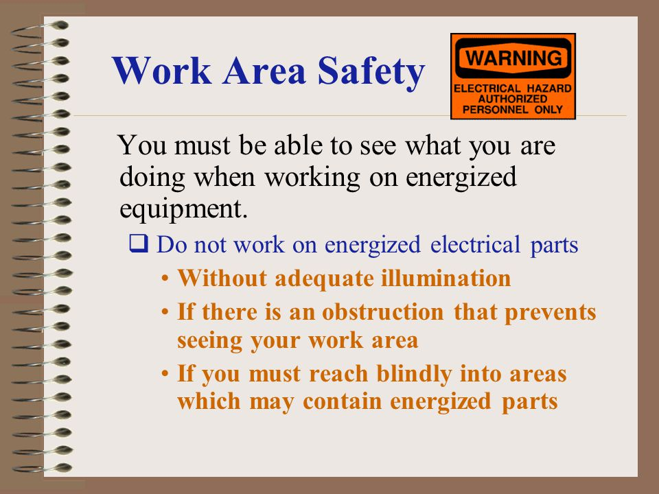 Work Area Safety You must be able to see what you are doing when working on energized equipment. Do not work on energized electrical parts Without ade