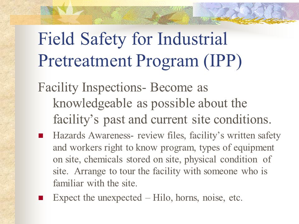 Field Safety for Industrial Pretreatment Program (IPP) Facility Inspections- Become as knowledgeable as possible about the facilitys past and current site conditions.