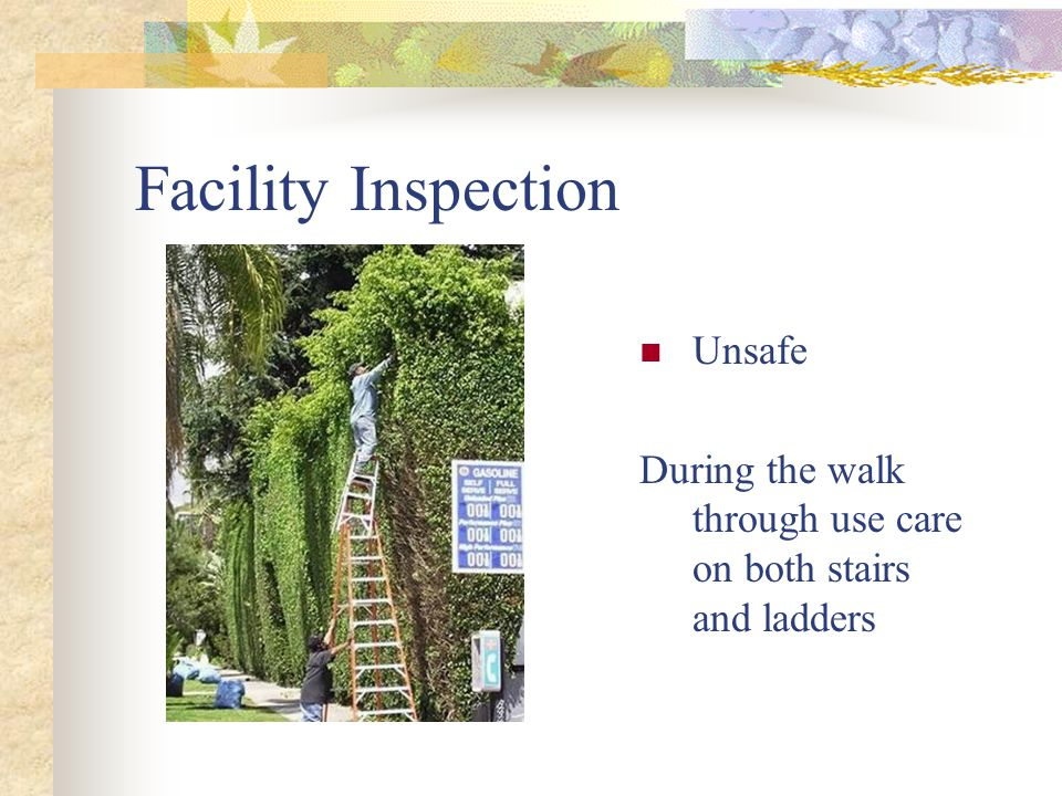 Facility Inspection Unsafe During the walk through use care on both stairs and ladders
