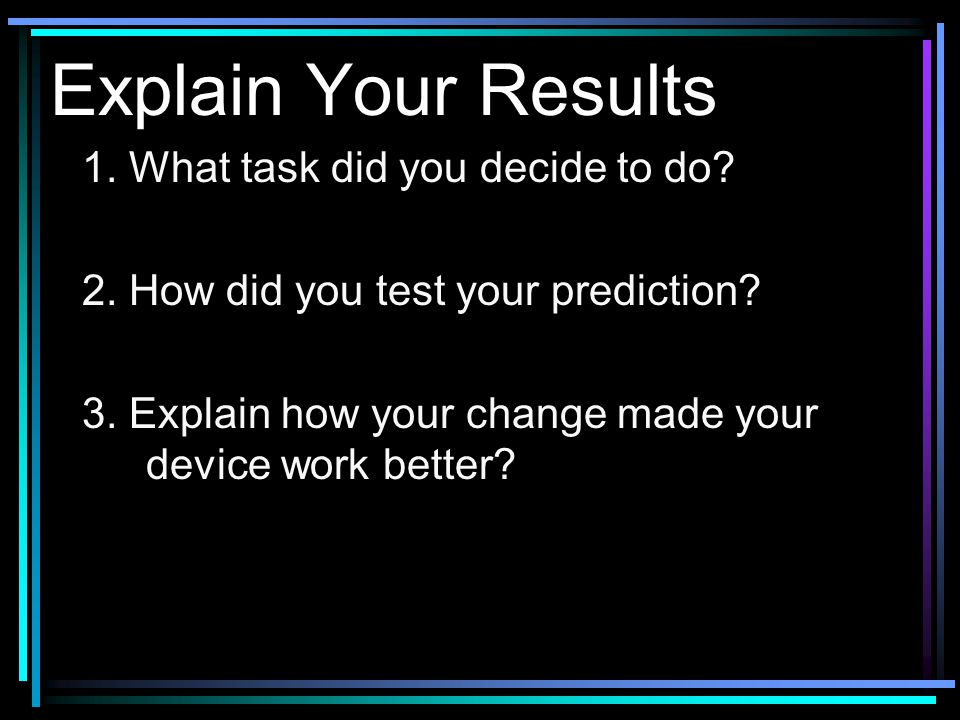 What To Do… Use this chart to track your progress. Task Design Describe and Draw Materials Prediction Test Test results Change