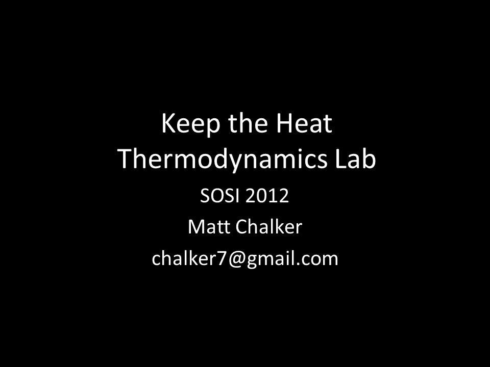 Keep the Heat Thermodynamics Lab SOSI 2012 Matt Chalker chalker7@gmail.com