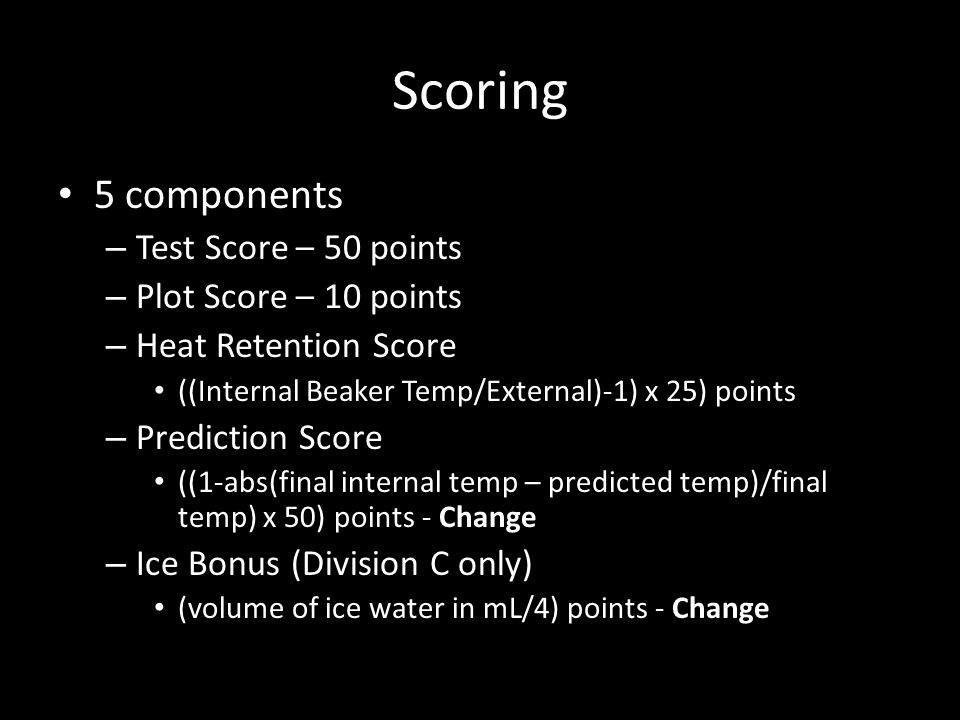 Scoring 5 components – Test Score – 50 points – Plot Score – 10 points – Heat Retention Score ((Internal Beaker Temp/External)-1) x 25) points – Prediction Score ((1-abs(final internal temp – predicted temp)/final temp) x 50) points - Change – Ice Bonus (Division C only) (volume of ice water in mL/4) points - Change