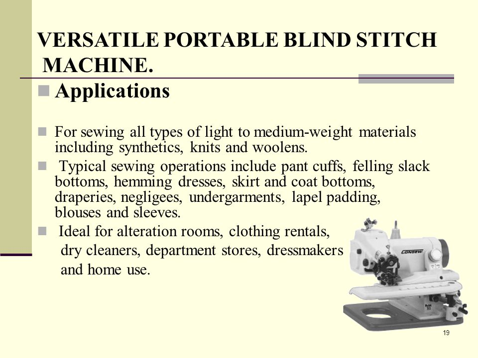 19 VERSATILE PORTABLE BLIND STITCH MACHINE. Applications For sewing all types of light to medium-weight materials including synthetics, knits and wool