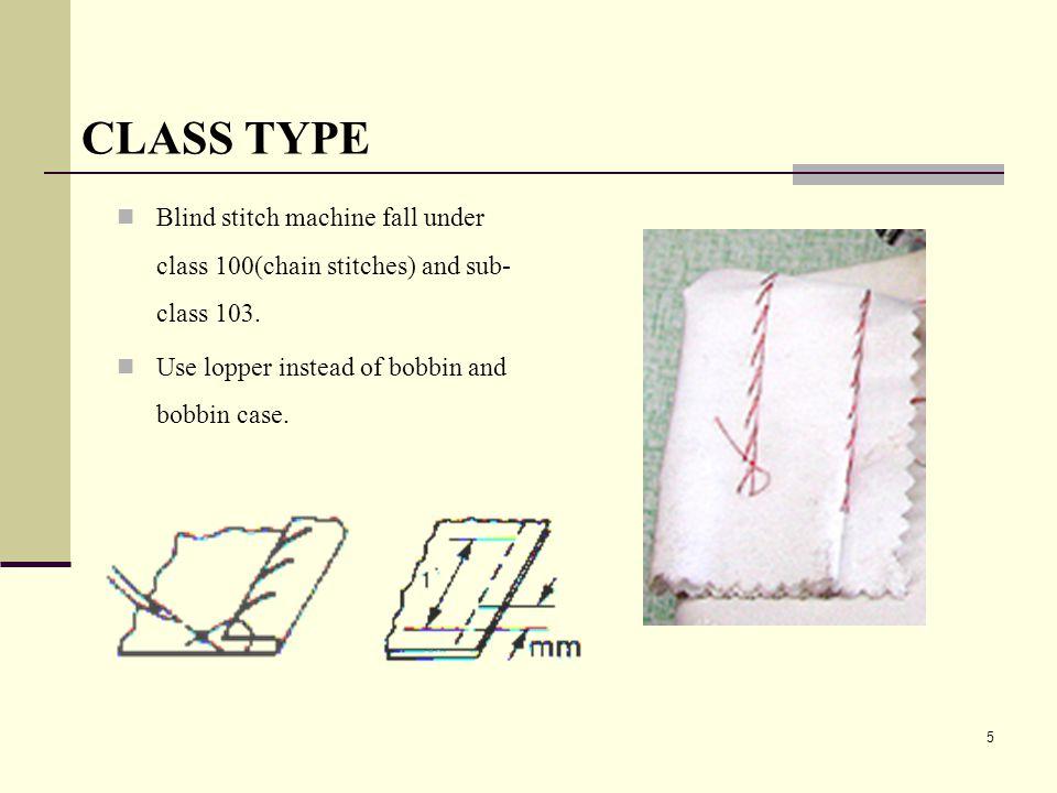 5 CLASS TYPE Blind stitch machine fall under class 100(chain stitches) and sub- class 103. Use lopper instead of bobbin and bobbin case.