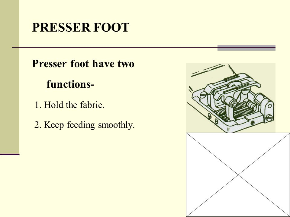 9 PRESSER FOOT Presser foot have two functions- 1. Hold the fabric. 2. Keep feeding smoothly.