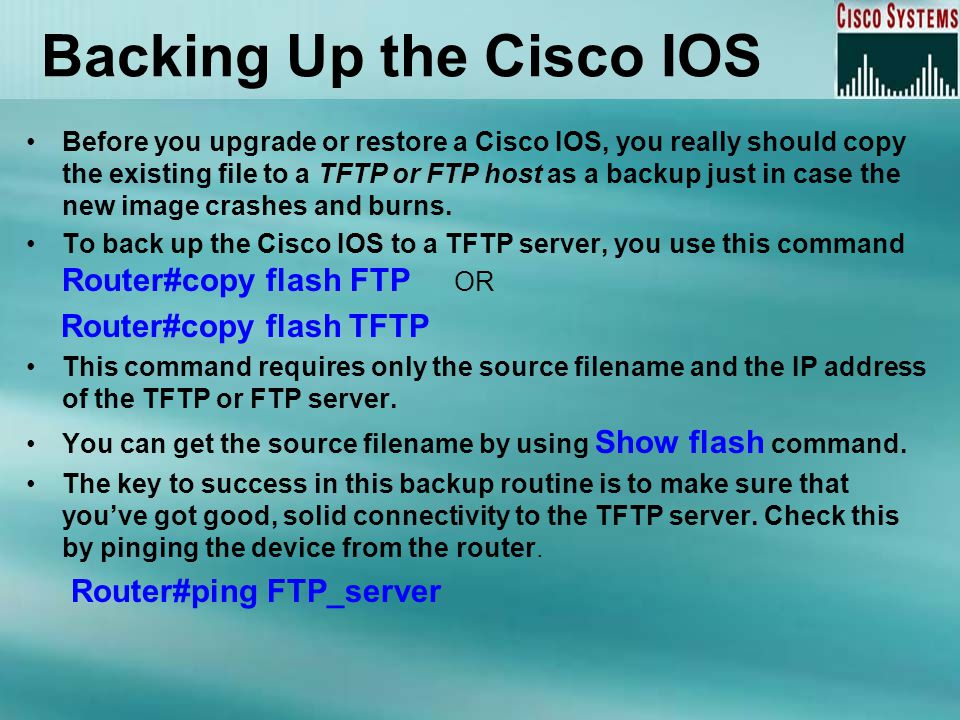 Restoring or Upgrading Router IOS You can download the file from a TFTP or FTP server to flash memory by this command Router#copy FTP flash This command requires the IP address of the FTP server and the name of the file you want to download.
