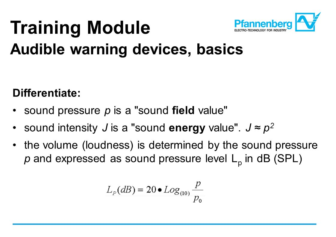 Training Module Audible warning devices, basics Differentiate: sound pressure p is a sound field value sound intensity J is a sound energy value .